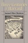 Three Centuries of Harvard, 1636-1936 - Samuel Eliot Morison