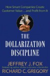 The Dollarization Discipline: How Smart Companies Create Customer Value...and Profit from It - Jeffrey J. Fox