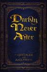 Darkly Never After: Fairytales for Adulthood - Fatima Stephens, Kerry E.B. Black, T.D. Harvey, Cathy M. Conway, Alex Hurst, N J Magas, Fern Willows, Laura K. Cowan, Wayne Hills, S. McKane, Lynn Mohney