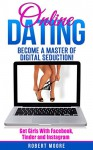 Online Dating: Online Dating Training - Become a Master of Digital Seduction! Get Girls with Facebook, Tinder & Instagram (Online Dating For Men, Online Dating Tips, Tinder, Facebook Dating) - Robert Moore