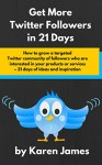 How to Get More Twitter Followers in 21 Days: How to grow a targeted Twitter community of followers who are interested in your products or services - 21 days of ideas and inspiration - Karen James