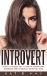 Introvert: How to Boost Self-Esteem, Overcome Shyness, and Embrace Who You Are - Katie May