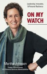On My Watch - Leadership, Innovation, and Personal Resilience - Martha Johnson