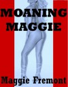 Moaning Maggie : Gangbangs, Orgies, Bondage, and Other Bedlam - Maggie Fremont