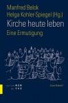 Kirche Heute Leben: Eine Ermutigung - Manfred Belok, Helga Kohler-Spiegel