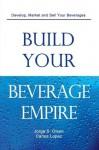 Build Your Beverage Empire - Jorge S. Olson, Carlos López