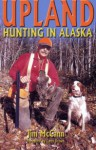 Upland Hunting in Alaska, The Bird Hunter's Guide - Jim McCann