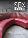 Sex and Buildings: Modern Architecture and the Sexual Revolution - Richard J. Williams