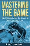 Mastering The Game: What Video Games Can Teach Us About Success In Life - Jon Harrison