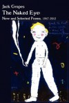 The Naked Eye: New and Selected Poems, 1987-2012 2nd Ed. - Jack Grapes, Bill Mohr