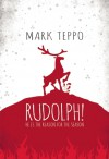 Rudolph!: He Is the Reason for the Season - Mark Teppo