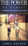 The Power of Habits: 21 Habits that improve your life (Healthy Habits) - James Brooks