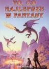 To, co najlepsze w fantasy - Gene Wolfe, David G. Hartwell, Kathryn Cramer, Robert Sheckley, Michael Swanwick, Brian Stableford