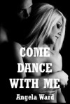 Come Dance with Me: An Explicit Erotic Romance - Angela Ward
