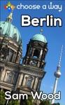 Berlin - a Choose a Way interactive guidebook - Sam Wood, Choose a Way