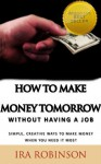How To Make Money Tomorrow (Without Having A Job) (Better Business Builder Series) - Ira Robinson