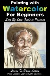 Painting with Watercolor For Beginners - Step By Step Guide to Painting (Learn to Draw Book 49) - John Davidson, Paolo Lopez de Leon, Mendon Cottage Books