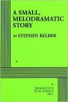 SMALL, MELODRAMATIC STORY - Stephen Belber