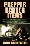 Prepper Barter Items: Extensive Guide to All You Need to Know About Survival Barter Trading and Stockpiling For Survival in Any SHTF Situation - John Carpenter
