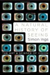 A Natural History of Seeing: The Art and Science of Vision - Simon Ings
