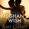Meghan's Wish (Love and Danger, #2) - Amy Gamet, Carly Robins