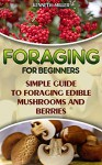 Foraging For Beginners Simple Guide to Foraging Edible Mushrooms and Berries: (Foraging, Edible Plants, Wild Berries) (edible wild plants, edible flowers,edible mushrooms) - Kenneth Miller