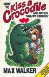 How To Kiss A Crocodile & Other Snappy Stories - Max Walker