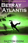 Betray Atlantis (The Hiddenite Heart Saga Book 2) - Dayton Idoni