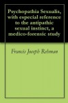 Psychopathia Sexualis, with especial reference to the antipathic sexual instinct, a medico-forensic study - Francis Joseph Rehman, Richard von Krafft-Ebing