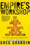 Empire's Workshop: Latin America, the United States, and the Rise of the New Imperialism - Greg Grandin