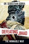 Defeating Jihad: The Winnable War - Sebastian Gorka