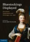 Bluestockings Displayed: Portraiture, Performance and Patronage, 1730 1830 - Elizabeth Eger