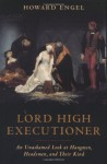 Lord High Executioner: An Unashamed Look At Hangmen, Headsmen, And Their Kind - Howard Engel