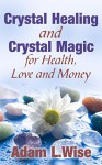 Crystals: Crystal Healing and Crystal Magic for Health, Love and Money (Crystal Healing For Beginners, Crystals And Healing Stones, Crystal Magick, Chakra Healing) - Adam L.Wise