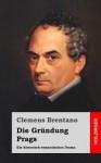 Die Grundung Prags: Ein Historisch-Romantisches Drama - Clemens Brentano