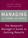 Managing to Change the World: The Nonprofit Manager's Guide to Getting Results - Jerry Hauser, Alison Green