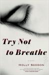 Try Not to Breathe: A Novel - Holly Seddon