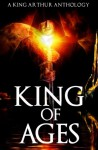 King of Ages: A King Arthur Anthology - Josh Brown, Dale W. Glaser, Joanna Michal Hoyt, Philip Kuan, David W. Landrum, P. Andrew Miller, Mike Morgan, Alex Ness, C.A. Rowland, David Wiley, Paola K. Amaras, Patrick S. Baker, Doug Goodman