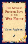 The Moving Picture Boys on the War Front - Victor Appleton