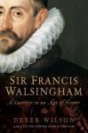 Sir Francis Walsingham: Courtier in an Age of Terror - Derek Wilson
