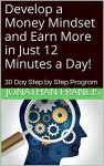 Develop a Money Mindset and Earn More in Just 12 Minutes a Day!: 30 Day Step by Step Program - Jonathan Francis