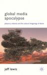 Global Media Apocalypse: Pleasure, Violence and the Cultural Imaginings of Doom - Jeff Lewis
