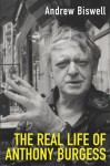 The Real Life of Anthony Burgess - Andrew Biswell