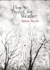 How to Predict the Weather - Aaron Burch
