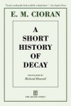 A Short History of Decay - Emil Cioran, Richard Howard