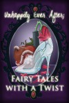 Unhappily Ever After; Fairy Tales with a Twist - Melissa Ringsted, Jodi Stone, Susan Burdof, Nickie Anderson, Crystal Clifton, Jennifer Bull, Emily Fogle, Leah D.W., Marissa Hartman, Alicia Michaels, Sarah D. Myers, Eric White
