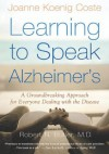 Learning to Speak Alzheimer's: A Groundbreaking Approach for Everyone Dealing with the Disease - Joanne Koenig Coste, Robert Butler