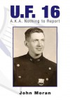 U.F. 16 : A.K.A. Nothing to Report - John Moran