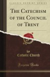 The Catechism of the Council of Trent (Classic Reprint) - The Catholic Church