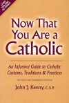 Now That You Are a Catholic: An Informal Guide to Catholic Customs, Traditions and Practices - John J. Kenny